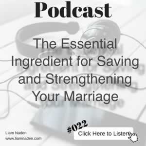 Podcast 022 - The Essential Ingredient for Saving and Strengthening Your Marriage. If you want to save your marriage and turn it into a great one, you can't do it without this .