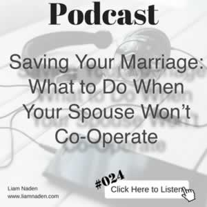 Podcast 024 - Saving Your Marriage: What to Do When Your Spouse Won't Co-Operate. If you're not making headway with your spouse, then try this!
