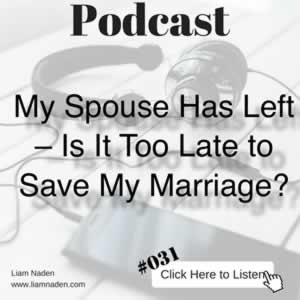 Podcast 031 – My Spouse Has Left – Is It Too Late to Save My Marriage?